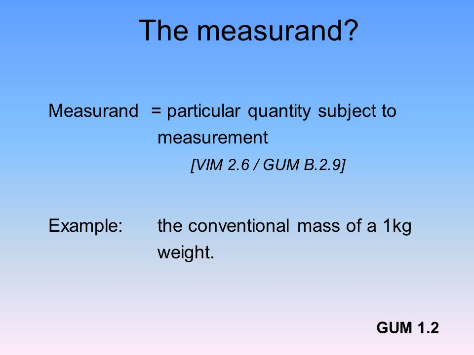 The measurand Measurand = particular quantity subject to measurement [VIM 2.6 / GUM B.2.9] Example: the conventional mass of a 1kg weight.